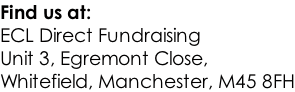 Find us at: ECL Direct Fundraising Unit 3, Egremont Close,  Whitefield, Manchester, M45 8FH